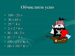 Обчислити усно 100 – 21 = 36 + 65 = 25 * 4 = 2 + 2 * 6 = 34 – 18 : 2 = 42 : 7