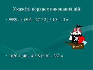 Укажіть порядок виконання дій 9999 : + (506 – 27 * 2 ) * 10 – 13 = 1620 + (46