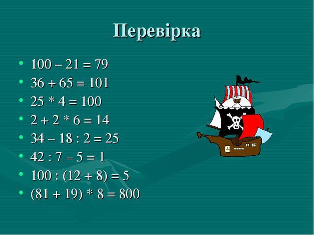 Перевірка 100 – 21 = 79 36 + 65 = 101 25 * 4 = 100 2 + 2 * 6 = 14 34 – 18 : 2...