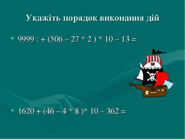 Укажіть порядок виконання дій 9999 : + (506 – 27 * 2 ) * 10 – 13 = 1620 + (46...