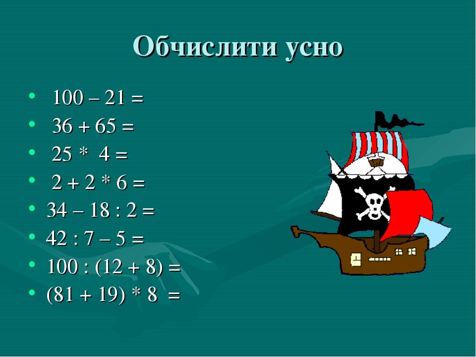 Обчислити усно 100 – 21 = 36 + 65 = 25 * 4 = 2 + 2 * 6 = 34 – 18 : 2 = 42 : 7...