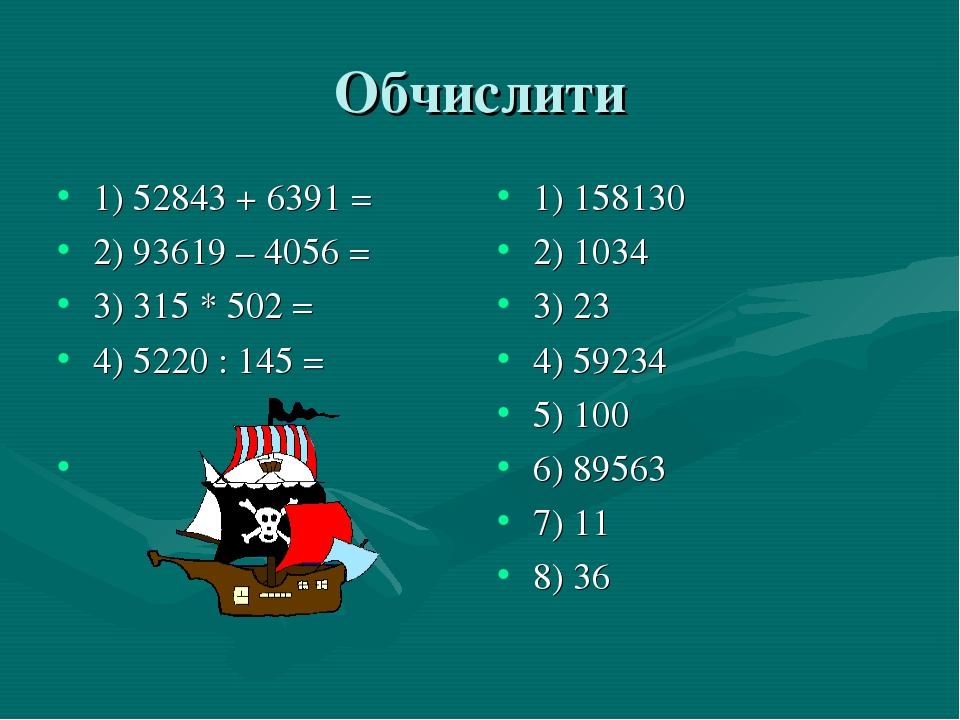 Обчислити 1) 52843 + 6391 = 2) 93619 – 4056 = 3) 315 * 502 = 4) 5220 : 145 =...