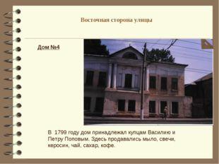 Восточная сторона улицы Дом №4 В 1799 году дом принадлежал купцам Василию и П