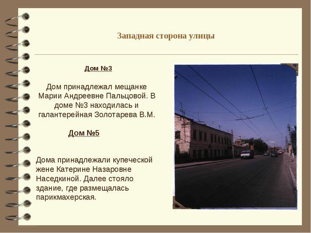 Западная сторона улицы Дом №3 Дом принадлежал мещанке Марии Андреевне Пальцов...