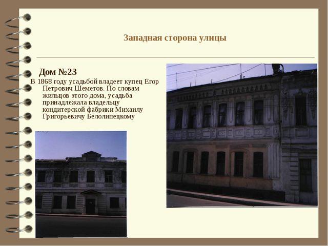 Западная сторона улицы Дом №23 В 1868 году усадьбой владеет купец Егор Петров...