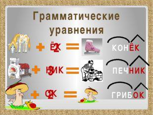 Грамматические уравнения 2 КОНЁК ЁК 3 НИК ПЕЧНИК 2 ОК ГРИБОК