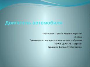 Двигатель автомобиля Подготовил: Тарасов Максим Юрьевич 11 класс Руководитель