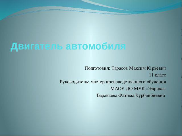Двигатель автомобиля Подготовил: Тарасов Максим Юрьевич 11 класс Руководитель...