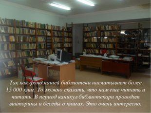 Так как фонд нашей библиотеки насчитывает более 15000 книг. То можно сказать