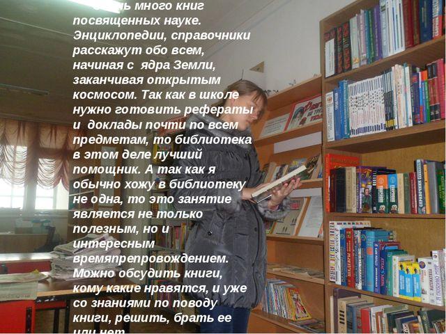 Очень много книг посвященных науке. Энциклопедии, справочники расскажут обо...