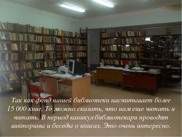 Так как фонд нашей библиотеки насчитывает более 15000 книг. То можно сказать...