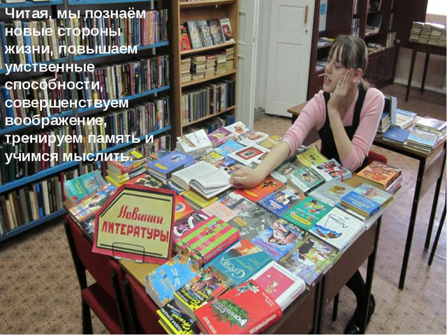 Читая, мы познаём новые стороны жизни, повышаем умственные способности, совер...
