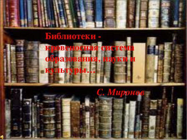 Библиотеки - кровеносная система образования, науки и культуры… С. Миронов