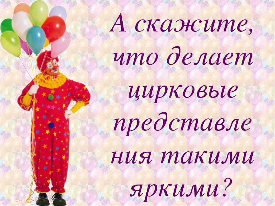 Аскажите, что делает цирковые представления такими яркими?