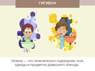 ГИГИЕНА Гигиена — это гигиеническое содержание тела, одежды и предметов дома