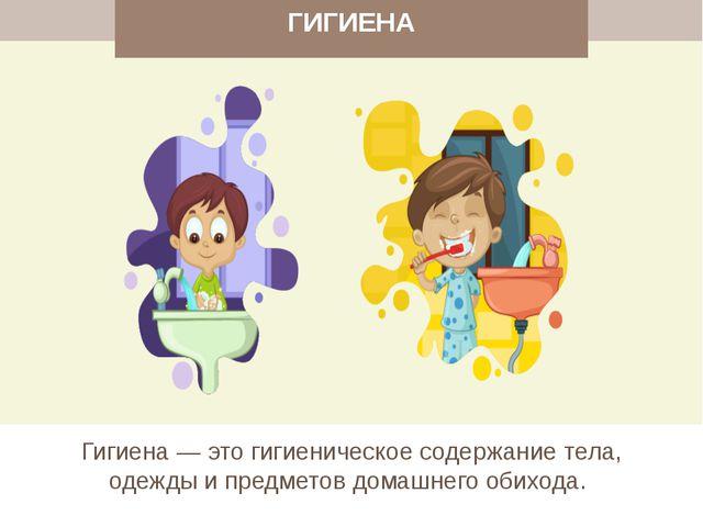 ГИГИЕНА Гигиена — это гигиеническое содержание тела, одежды и предметов дома...