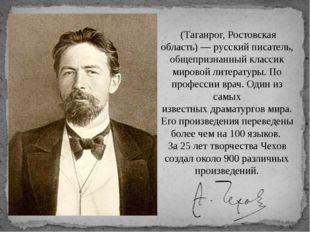 Анто́н Па́влович Че́хов (Таганрог, Ростовская область) —русскийписатель, о