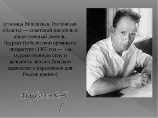 Михаи́л Алекса́ндрович Шо́лохов (станица Вёшенская, Ростовская область)— со