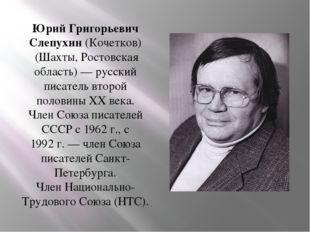 Юрий Григорьевич Слепухин(Кочетков) (Шахты, Ростовская область) — русский пи