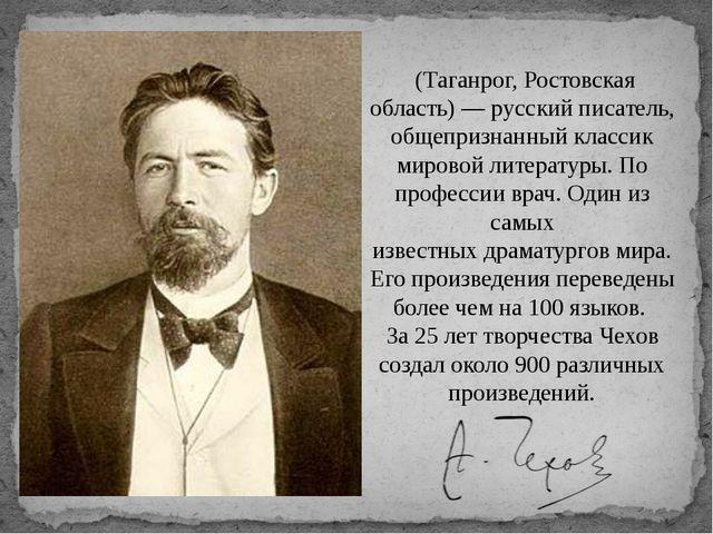 Анто́н Па́влович Че́хов (Таганрог, Ростовская область) —русскийписатель, о...