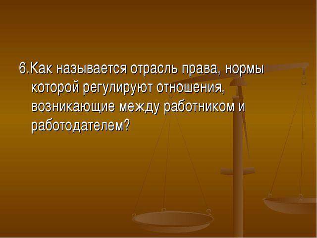 6.Как называется отрасль права, нормы которой регулируют отношения, возникающ...