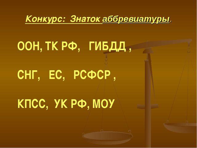 Конкурс: Знаток аббревиатуры. ООН, ТК РФ, ГИБДД , СНГ, ЕС, РСФСР , КПСС, УК Р...