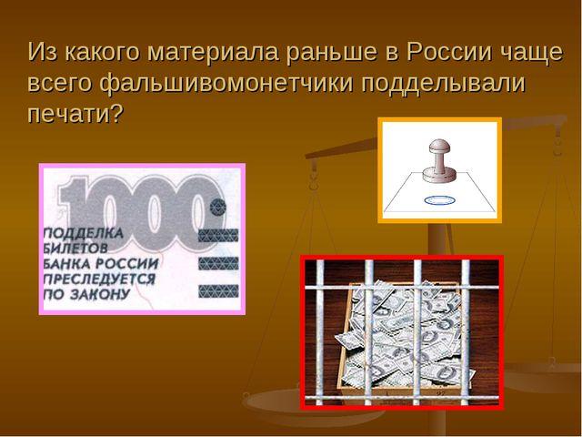 Из какого материала раньше в России чаще всего фальшивомонетчики подделывали...