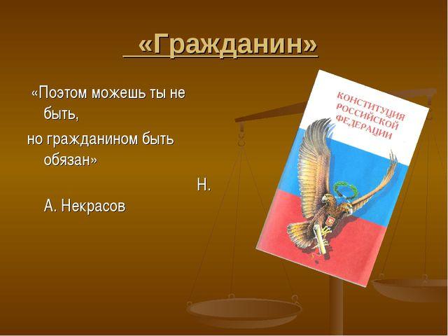 «Гражданин» «Поэтом можешь ты не быть, но гражданином быть обязан» Н. А. Нек...