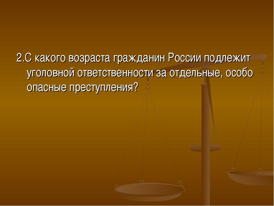 2.С какого возраста гражданин России подлежит уголовной ответственности за от...