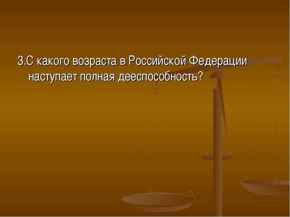 3.С какого возраста в Российской Федерации наступает полная дееспособность?