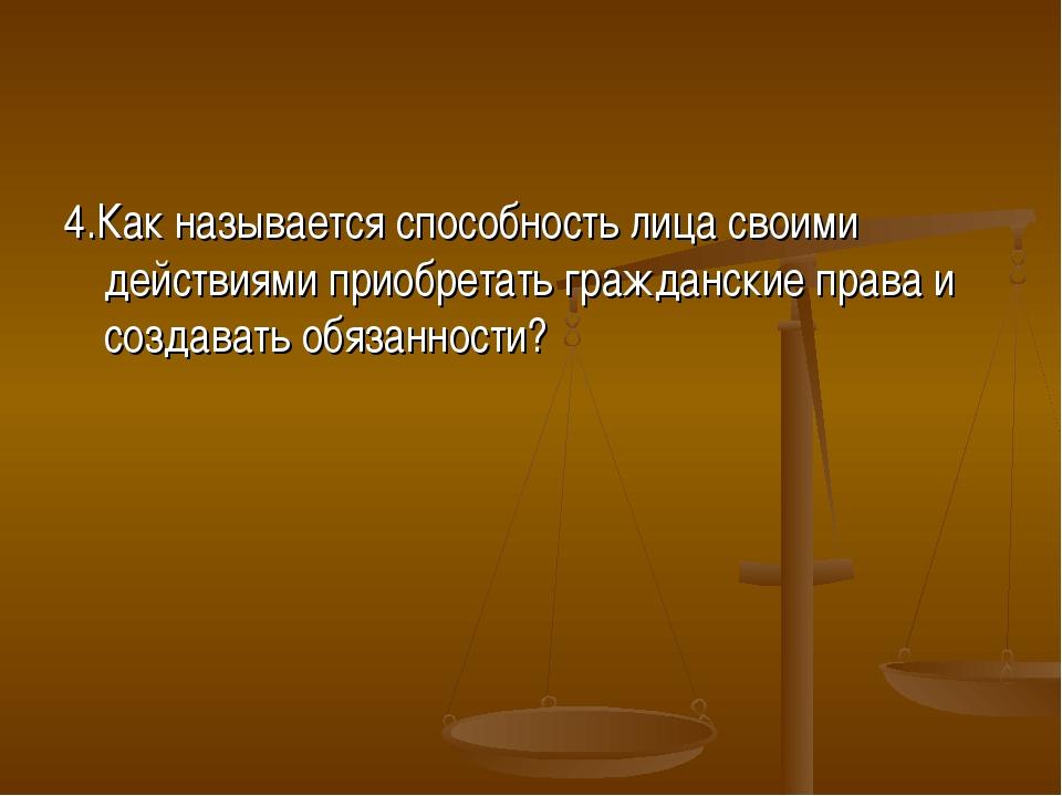 4.Как называется способность лица своими действиями приобретать гражданские п...