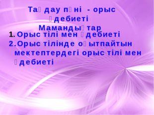 Таңдау пәні - орыс әдебиеті Мамандықтар Орыс тілі мен әдебиеті 2.Орыс тілінде
