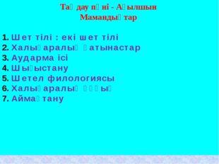 Таңдау пәні - Ағылшын Мамандықтар Шет тілі : екі шет тілі Халықаралық қатынас