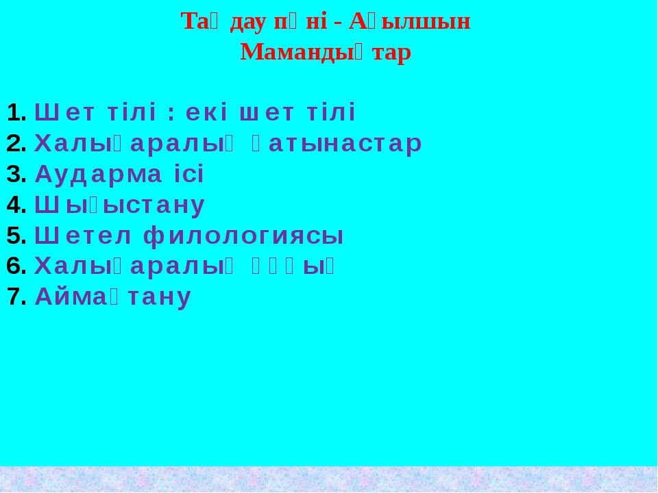 Таңдау пәні - Ағылшын Мамандықтар Шет тілі : екі шет тілі Халықаралық қатынас...