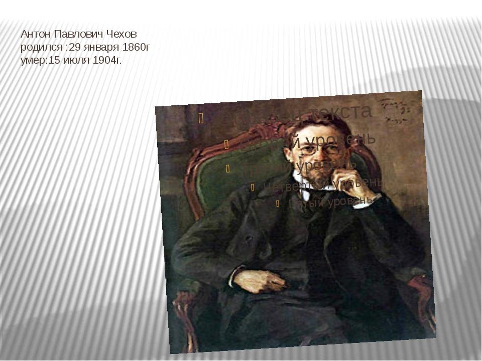 Антон Павлович Чехов родился :29 января 1860г умер:15 июля 1904г.
