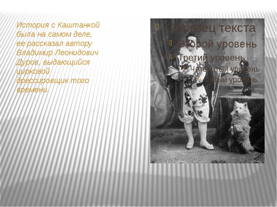История с Каштанкой была на самом деле, ее рассказал автору Владимир Леонидов...