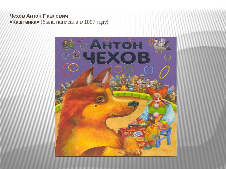 Чехов Антон Павлович «Каштанка»(была написана в 1887 году)