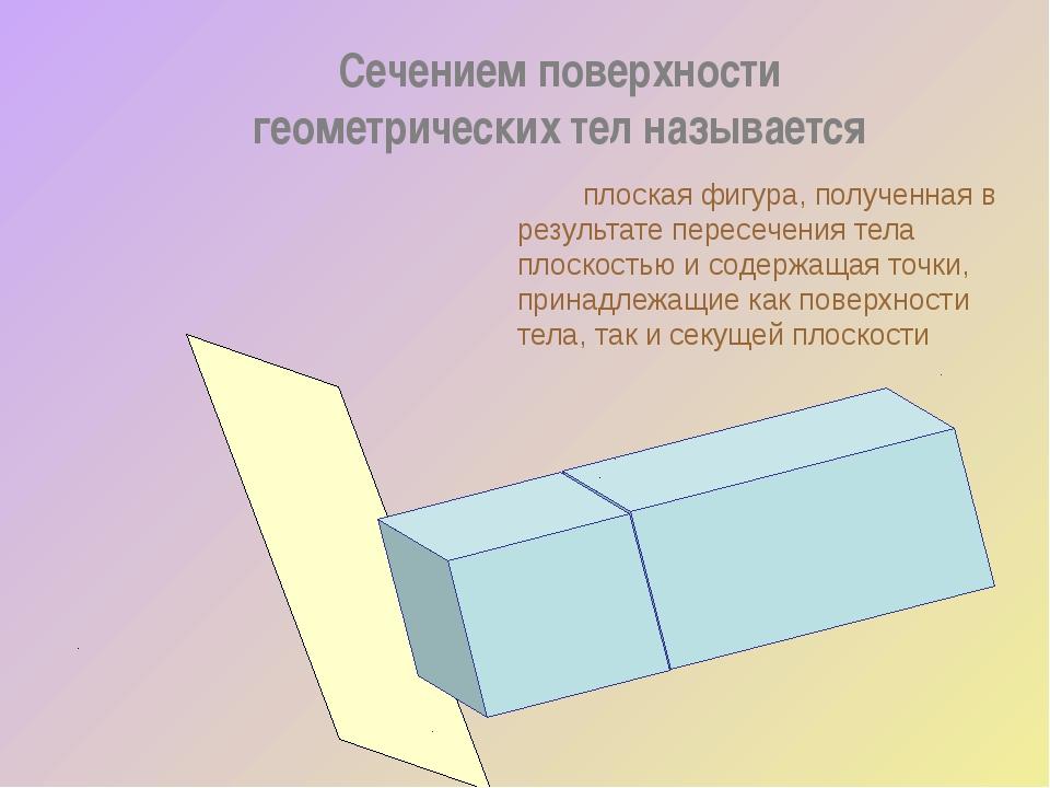 Сечением поверхности геометрических тел называется плоская фигура, полученн...