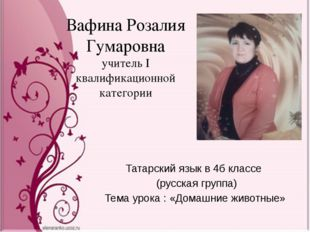 Вафина Розалия Гумаровна учитель I квалификационной категории Татарский язык