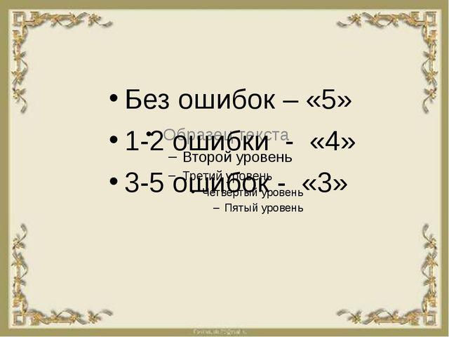 Без ошибок – «5» 1-2 ошибки - «4» 3-5 ошибок - «3»