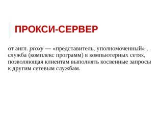 ПРОКСИ-СЕРВЕР от англ.proxy— «представитель, уполномоченный», служба (комп