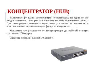 КОНЦЕНТРАТОР (HUB) Выполняет функцию ретрансляции поступающих на один из его