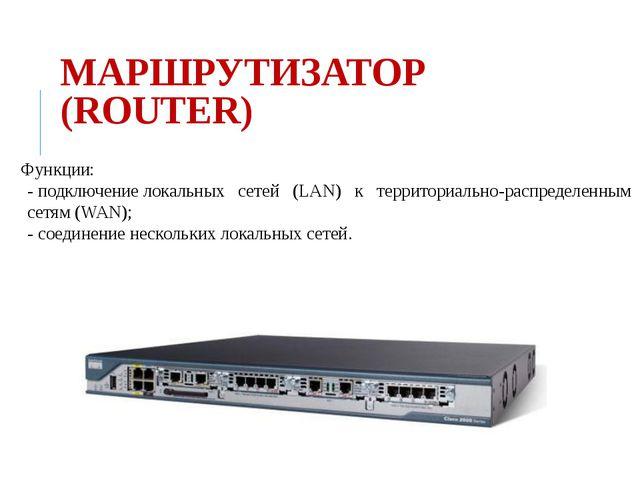 МАРШРУТИЗАТОР (ROUTER) Функции: - подключение локальныхсетей(LAN)к...