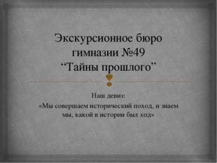 """Экскурсионное бюро гимназии №49 """"Тайны прошлого"""" Наш девиз: «Мы совершаем ист"""