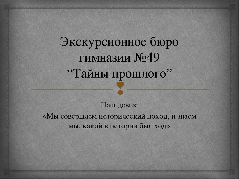 """Экскурсионное бюро гимназии №49 """"Тайны прошлого"""" Наш девиз: «Мы совершаем ист..."""