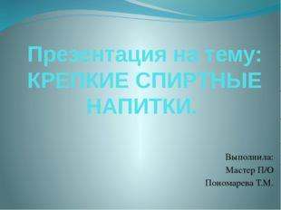 Презентация на тему: КРЕПКИЕ СПИРТНЫЕ НАПИТКИ. Выполнила: Мастер П/О Пономаре