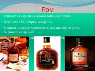 Ром Относится к крепким алкогольным напиткам. Крепость 45% спирта, сахара 2%.