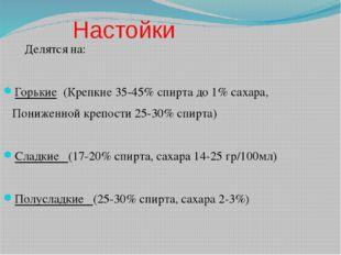 Настойки Делятся на: Горькие (Крепкие 35-45% спирта до 1% сахара, Пониженной
