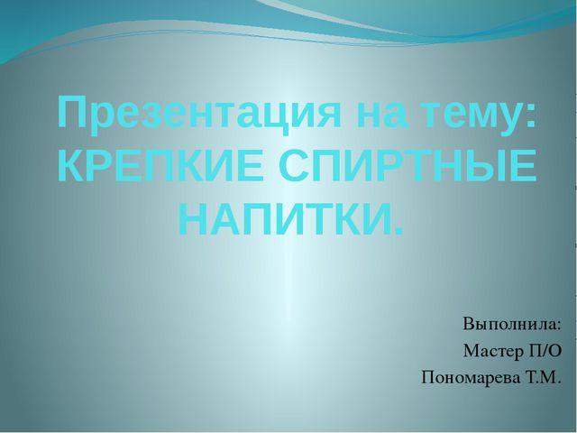 Презентация на тему: КРЕПКИЕ СПИРТНЫЕ НАПИТКИ. Выполнила: Мастер П/О Пономаре...