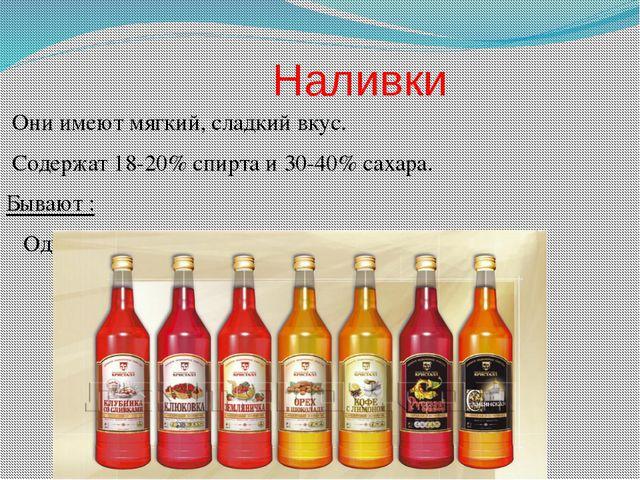 Наливки Они имеют мягкий, сладкий вкус. Содержат 18-20% спирта и 30-40% саха...